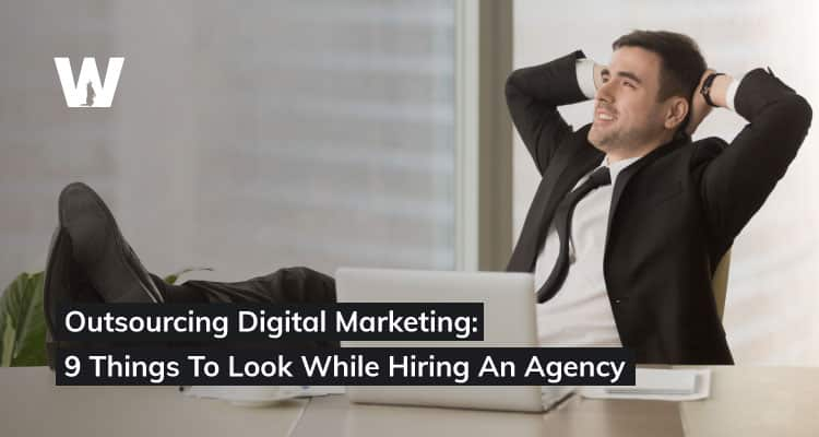 Outsourcing Digital Marketing 9 Things To Look While Hiring An Agency